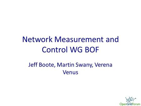 Network Measurement and Control WG BOF Jeff Boote, Martin Swany, Verena Venus.