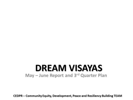 DREAM VISAYAS May – June Report and 3 rd Quarter Plan CEDPR – Community Equity, Development, Peace and Resiliency Building TEAM.