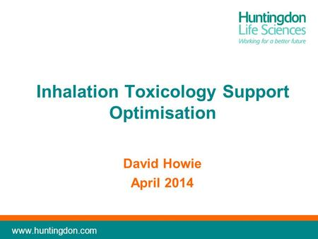 Www.huntingdon.com Inhalation Toxicology Support Optimisation David Howie April 2014.