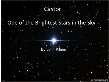 Castor One of the Brightest Stars in the Sky By John Kilmer.
