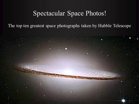 Spectacular Space Photos! The top ten greatest space photographs taken by Hubble Telescope.