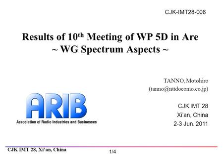 CJK IMT 28 Xi'an, China 2-3 Jun. 2011 CJK IMT 28, Xi'an, China 1/4 CJK-IMT28-006 Results of 10 th Meeting of WP 5D in Are ~ WG Spectrum Aspects ~ TANNO,