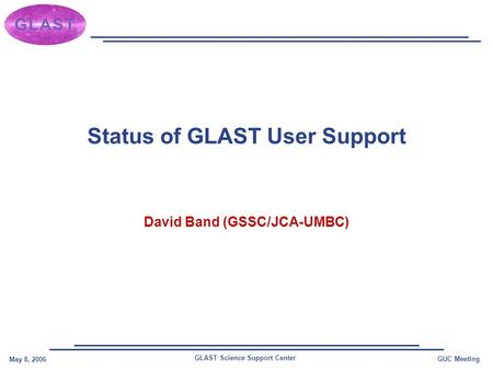 GLAST Science Support Center May 8, 2006 GUC Meeting Status of GLAST User Support David Band (GSSC/JCA-UMBC)