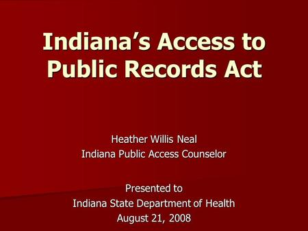 Indiana's Access to Public Records Act Heather Willis Neal Indiana Public Access Counselor Presented to Indiana State Department of Health August 21, 2008.