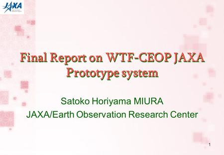 1 Final Report on WTF-CEOP JAXA Prototype system Satoko Horiyama MIURA JAXA/Earth Observation Research Center.