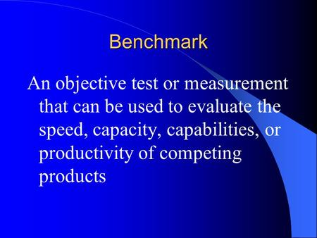 Benchmark An objective test or measurement that can be used to evaluate the speed, capacity, capabilities, or productivity of competing products.
