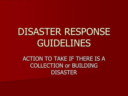 DISASTER RESPONSE GUIDELINES ACTION TO TAKE IF THERE IS A COLLECTION or BUILDING DISASTER.