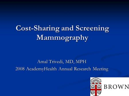 Cost-Sharing and Screening Mammography Amal Trivedi, MD, MPH 2008 AcademyHealth Annual Research Meeting.