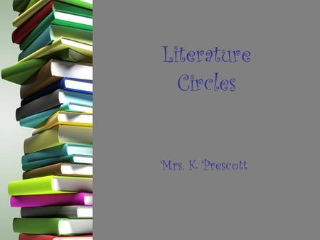 Literature Circles Mrs. K Prescott. What are they? -Small, temporary discussion groups of students who have chosen to read the same book. -Meet regularly.