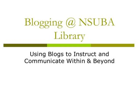 NSUBA Library Using Blogs to Instruct and Communicate Within & Beyond.