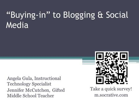"""Buying-in"" to Blogging & Social Media Angela Gula, Instructional Technology Specialist Jennifer McCutchen, Gifted Middle School Teacher Take a quick survey!"