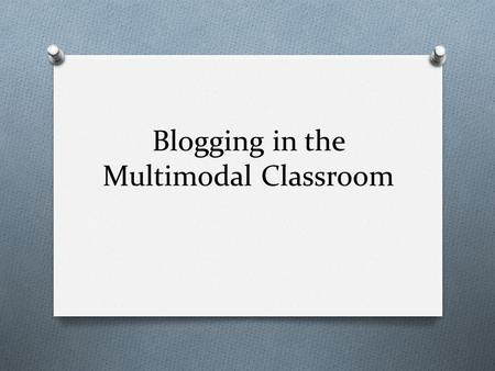 Blogging in the Multimodal Classroom. Making Connections O Brainstorm: O Write down ways that you have used, or observed, a journal in a classroom. or.