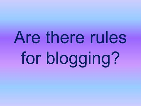 Are there rules for blogging?. YES!!!!! What you need to know You have to know your school systems policies and procedures before you can begin a blog.