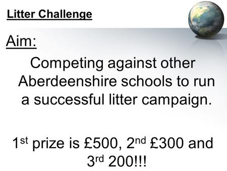 Litter Challenge Aim: Competing against other Aberdeenshire schools to run a successful litter campaign. 1 st prize is £500, 2 nd £300 and 3 rd 200!!!