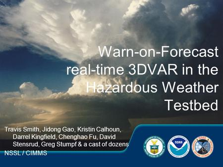 Travis Smith, Jidong Gao, Kristin Calhoun, Darrel Kingfield, Chenghao Fu, David Stensrud, Greg Stumpf & a cast of dozens NSSL / CIMMS Warn-on-Forecast.