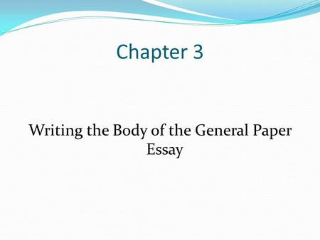 Chapter 3 Writing the Body of the General Paper Essay.