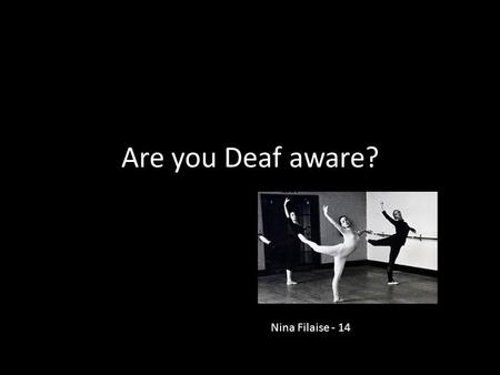 Are you Deaf aware? Nina Filaise - 14. Some children are born deaf - their deafness may be genetic, or caused by being born very early, or caused.