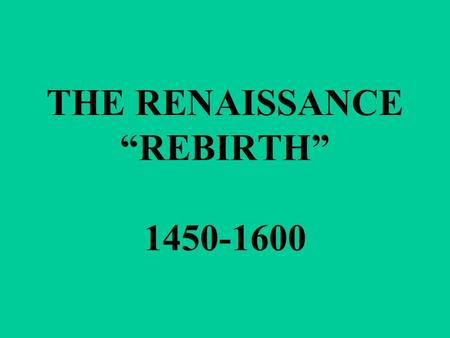 "THE RENAISSANCE ""REBIRTH"" 1450-1600. THE ARTS FLURISHED DURING THIS TIME."
