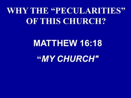 "WHY THE ""PECULARITIES"" OF THIS CHURCH? MATTHEW 16:18 "" MY CHURCH"