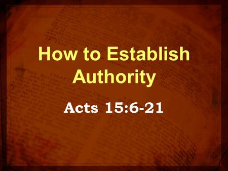 How to Establish Authority Acts 15:6-21. Last week We discussed, What is your source of authority? Authority means permission It should not be traditions,
