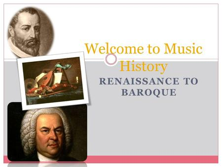 RENAISSANCE TO BAROQUE Welcome to Music History. Composers and their dates Renaissance Composers:  Giovanni Palestrina: 1525 – 1594  Known for writing.
