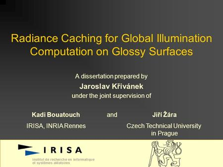 Radiance Caching for Global Illumination Computation on Glossy Surfaces A dissertation prepared by Jaroslav Křivánek under the joint supervision of Kadi.