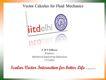 Scalar-Vector Interaction for better Life …… P M V Subbarao Professor Mechanical Engineering Department I I T Delhi Vector Calculus for Fluid Mechanics.