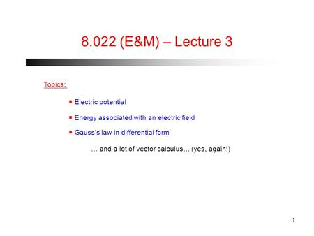 1 8.022 (E&M) – Lecture 3 Topics:  Electric potential  Energy associated with an electric field  Gauss's law in differential form … and a lot of vector.