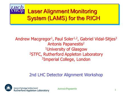 1 Antonis Papanestis Laser Alignment Monitoring System (LAMS) for the RICH Laser Alignment Monitoring System (LAMS) for the RICH Andrew Macgregor 1, Paul.