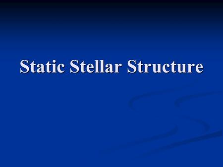 Static Stellar Structure. 2 Evolutionary Changes are generally slow and can usually be handled in a quasistationary manner Evolutionary Changes are generally.