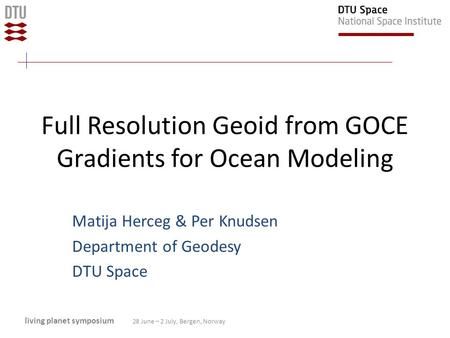 Full Resolution Geoid from GOCE Gradients for Ocean Modeling Matija Herceg & Per Knudsen Department of Geodesy DTU Space living planet symposium 28 June.