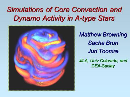 Simulations of Core Convection and Dynamo Activity in A-type Stars Matthew Browning Sacha Brun Juri Toomre JILA, Univ Colorado, and CEA-Saclay.