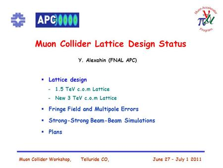 Muon Collider Lattice Design Status Muon Collider Workshop, Telluride CO, June 27 – July 1 2011 Y. Alexahin (FNAL APC)  Lattice design - 1.5 TeV c.o.m.