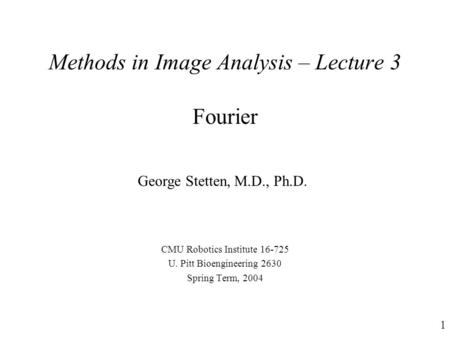 1 Methods in Image Analysis – Lecture 3 Fourier CMU Robotics Institute 16-725 U. Pitt Bioengineering 2630 Spring Term, 2004 George Stetten, M.D., Ph.D.