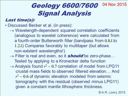 Geology 6600/7600 Signal Analysis 04 Nov 2015 © A.R. Lowry 2015 Last time(s): Discussed Becker et al. (in press):  Wavelength-dependent squared correlation.