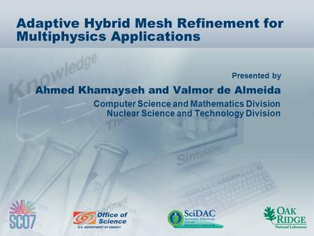 Presented by Adaptive Hybrid Mesh Refinement for Multiphysics Applications Ahmed Khamayseh and Valmor de Almeida Computer Science and Mathematics Division.