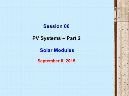 Session 06 PV Systems – Part 2 Solar Modules September 8, 2015.