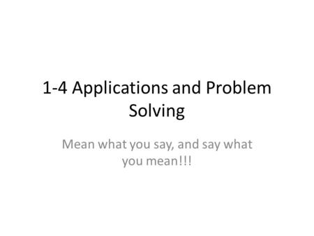 1-4 Applications and Problem Solving Mean what you say, and say what you mean!!!