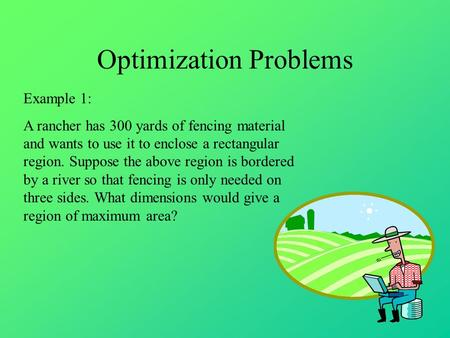 Optimization Problems Example 1: A rancher has 300 yards of fencing material and wants to use it to enclose a rectangular region. Suppose the above region.