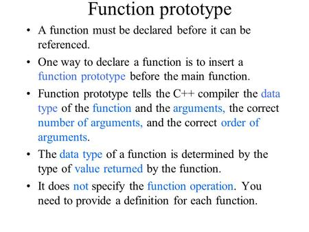 Function prototype A function must be declared before it can be referenced. One way to declare a function is to insert a function prototype before the.