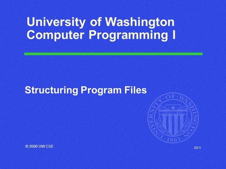 G3-1 University of Washington Computer Programming I Structuring Program Files © 2000 UW CSE.