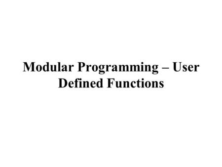 Modular Programming – User Defined Functions. CSCE 1062 Outline  Modular programming – user defined functions  Value returning functions  return statement.