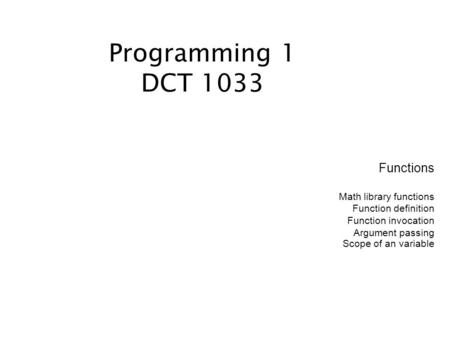 Functions Math library functions Function definition Function invocation Argument passing Scope of an variable Programming 1 DCT 1033.
