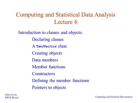 Computing and Statistical Data Analysis Lecture 6 Glen Cowan RHUL Physics Computing and Statistical Data Analysis Introduction to classes and objects: