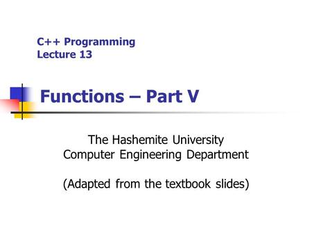 C++ Programming Lecture 13 Functions – Part V The Hashemite University Computer Engineering Department (Adapted from the textbook slides)