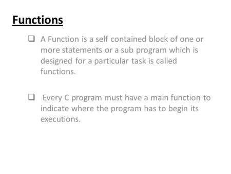 Functions  A Function is a self contained block of one or more statements or a sub program which is designed for a particular task is called functions.
