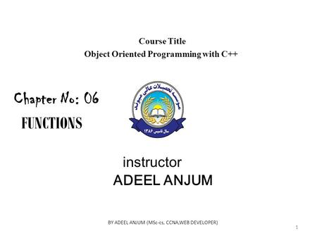 Course Title Object Oriented Programming with C++ instructor ADEEL ANJUM Chapter No: 06 FUNCTIONS 1 BY ADEEL ANJUM (MSc-cs, CCNA,WEB DEVELOPER) 1.