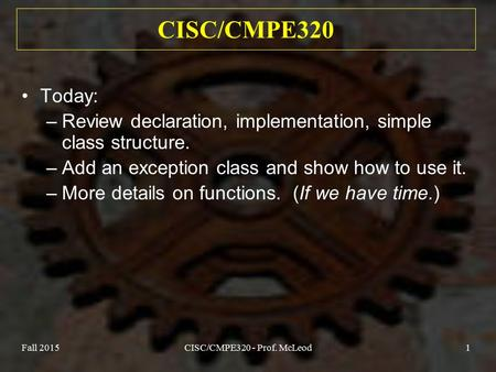 Fall 2015CISC/CMPE320 - Prof. McLeod1 CISC/CMPE320 Today: –Review declaration, implementation, simple class structure. –Add an exception class and show.