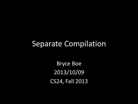 Separate Compilation Bryce Boe 2013/10/09 CS24, Fall 2013.