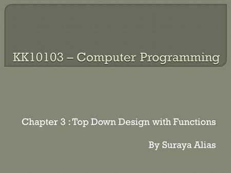 Chapter 3 : Top Down Design with Functions By Suraya Alias.